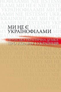 Ми не є українофілами. Польська політична думка про Україну і українців
