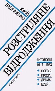 Розстріляне відродження: антологія 1917 – 1933: поезія – проза - драма - есей*