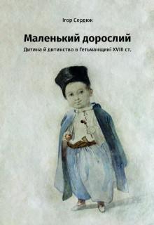 Маленький дорослий: Дитина й дитинство в Гетьманщині XVІІІ ст.