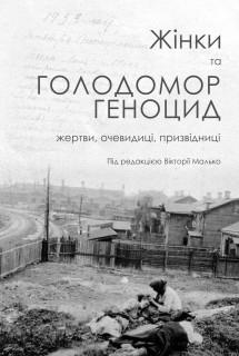 Жінки та Голодомор-геноцид: жертви, очевидиці, призвідниці